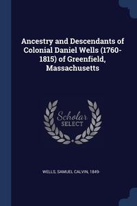Книга под заказ: «Ancestry and Descendants of Colonial Daniel Wells (1760-1815) of Greenfield, Massachusetts»