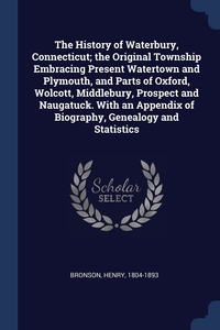 Книга под заказ: «The History of Waterbury, Connecticut; the Original Township Embracing Present Watertown and Plymouth, and Parts of Oxford, Wolcott, Middlebury, Prospect and Naugatuck. With an Appendix of Biography, Genealogy and Statistics»