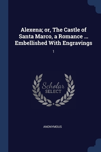 Книга под заказ: «Alexena; or, The Castle of Santa Marco, a Romance ... Embellished With Engravings»