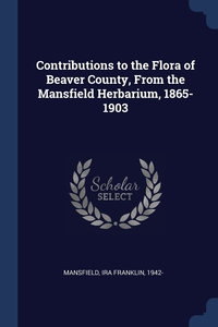 Книга под заказ: «Contributions to the Flora of Beaver County, From the Mansfield Herbarium, 1865-1903»