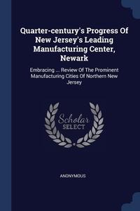 Книга под заказ: «Quarter-century's Progress Of New Jersey's Leading Manufacturing Center, Newark»