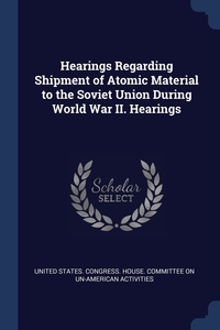 Книга под заказ: «Hearings Regarding Shipment of Atomic Material to the Soviet Union During World War II. Hearings»