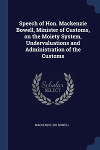 Книга под заказ: «Speech of Hon. Mackenzie Bowell, Minister of Customs, on the Moiety System, Undervaluations and Administration of the Customs»