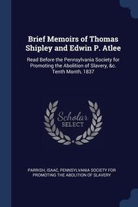 Книга под заказ: «Brief Memoirs of Thomas Shipley and Edwin P. Atlee»