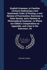 Книга под заказ: «English Grammar, in Familiar Lectures Embracing a new Systematic Order of Parsing, a new System of Punctuation, Exercises in False Syntax, and a System of Philosophical Grammar ; to Which are Added a Compendium an Appendix, and a key to the Exercises ; De»