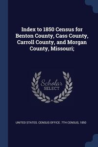 Книга под заказ: «Index to 1850 Census for Benton County, Cass County, Carroll County, and Morgan County, Missouri;»