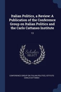 Italian Politics, a Review: A Publication of the Conference Group on Italian Politics and the Carlo Cattaneo Institute: 13, Conference Group on Italian Politics, Istituto Carlo Cattaneo обложка-превью
