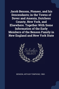 Книга под заказ: «Jacob Benson, Pioneer, and his Descendants; in the Towns of Dover and Amenia, Dutchess County, New York, and Elsewhere. Together With Some Information of the Early Members of the Benson Family in New England and New York State»