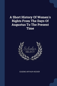 Книга под заказ: «A Short History Of Women's Rights From The Days Of Augustus To The Present Time»