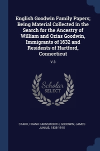Книга под заказ: «English Goodwin Family Papers; Being Material Collected in the Search for the Ancestry of William and Ozias Goodwin, Immigrants of 1632 and Residents of Hartford, Connecticut»