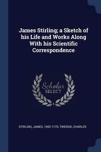 James Stirling; a Sketch of his Life and Works Along With his Scientific Correspondence, James Stirling, Charles Tweedie обложка-превью