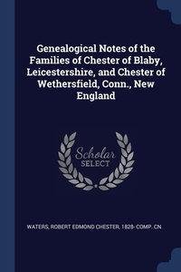Книга под заказ: «Genealogical Notes of the Families of Chester of Blaby, Leicestershire, and Chester of Wethersfield, Conn., New England»
