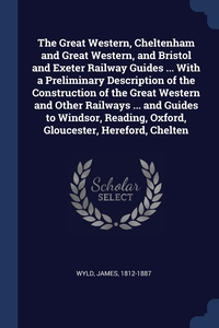 Книга под заказ: «The Great Western, Cheltenham and Great Western, and Bristol and Exeter Railway Guides ... With a Preliminary Description of the Construction of the Great Western and Other Railways ... and Guides to Windsor, Reading, Oxford, Gloucester, Hereford, Chelten»