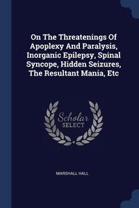 Книга под заказ: «On The Threatenings Of Apoplexy And Paralysis, Inorganic Epilepsy, Spinal Syncope, Hidden Seizures, The Resultant Mania, Etc»