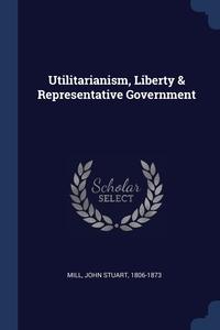 Книга под заказ: «Utilitarianism, Liberty & Representative Government»