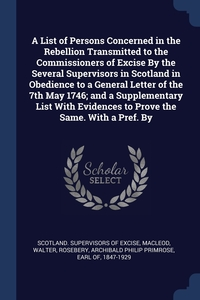 Книга под заказ: «A List of Persons Concerned in the Rebellion Transmitted to the Commissioners of Excise By the Several Supervisors in Scotland in Obedience to a General Letter of the 7th May 1746; and a Supplementary List With Evidences to Prove the Same. With a Pref. By»