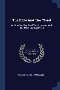 The Bible And The Closet: Or, How We May Read The Scriptures With The Most Spiritual Profit, Thomas Watson, Samuel Lee обложка-превью