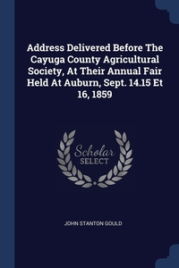 Address Delivered Before The Cayuga County Agricultural Society, At Their Annual Fair Held At Auburn, Sept. 14.15 Et 16, 1859, John Stanton Gould обложка-превью