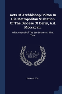 Книга под заказ: «Acts Of Archbishop Colton In His Metropolitan Visitation Of The Diocese Of Derry, A.d. Mcccxcvii.»