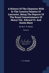 Книга под заказ: «A History Of The Chantries With In The Country Palatine Of Lancaster, Being The Reports Of The Royal Commissioners Of Henry Viii., Edward Vi. And Queen Mary»