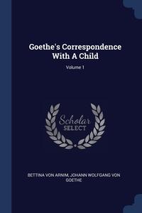 Goethe's Correspondence With A Child; Volume 1, Bettina von Arnim, И. В. Гёте обложка-превью