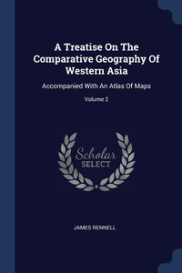 A Treatise On The Comparative Geography Of Western Asia: Accompanied With An Atlas Of Maps; Volume 2, James Rennell обложка-превью