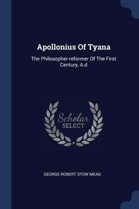 Apollonius Of Tyana: The Philosopher-reformer Of The First Century, A.d, George Robert Stow Mead обложка-превью