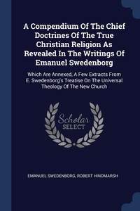A Compendium Of The Chief Doctrines Of The True Christian Religion As Revealed In The Writings Of Emanuel Swedenborg: Which Are Annexed, A Few Extracts From E. Swedenborg's Treatise On The Universal Theology Of The New Church, Swedenborg Emanuel, Robert Hindmarsh обложка-превью