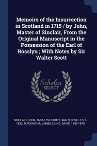 Книга под заказ: «Memoirs of the Insurrection in Scotland in 1715 / by John, Master of Sinclair, From the Original Manuscript in the Possession of the Earl of Rosslyn ; With Notes by Sir Walter Scott»