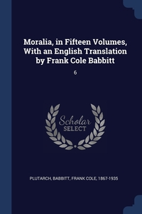 Moralia, in Fifteen Volumes, With an English Translation by Frank Cole Babbitt: 6, Plutarch Plutarch, Frank Cole Babbitt обложка-превью
