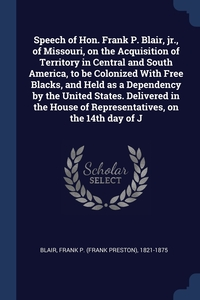 Книга под заказ: «Speech of Hon. Frank P. Blair, jr., of Missouri, on the Acquisition of Territory in Central and South America, to be Colonized With Free Blacks, and Held as a Dependency by the United States. Delivered in the House of Representatives, on the 14th day of J»