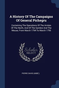 Книга под заказ: «A History Of The Campaigns Of General Pichegru»