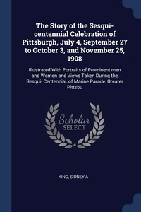 Книга под заказ: «The Story of the Sesqui-centennial Celebration of Pittsburgh, July 4, September 27 to October 3, and November 25, 1908»