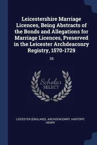 Книга под заказ: «Leicestershire Marriage Licences, Being Abstracts of the Bonds and Allegations for Marriage Licences, Preserved in the Leicester Archdeaconry Registry, 1570-1729»