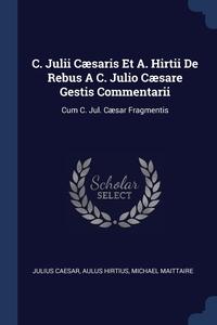 C. Julii Cæsaris Et A. Hirtii De Rebus A C. Julio Cæsare Gestis Commentarii: Cum C. Jul. Cæsar Fragmentis, Julius Caesar, Aulus Hirtius, Michael Maittaire обложка-превью