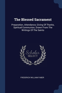 The Blessed Sacrament: Preparation, Attendance, Giving Of Thanks, Spiritual Communion, Drawn From The Writings Of The Saints, Frederick William Faber обложка-превью