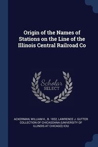 Origin of the Names of Stations on the Line of the Illinois Central Railroad Co, William K. Ackerman, Lawrence J. Gutter Collection of Chicago обложка-превью