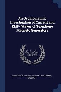 An Oscillographic Investigation of Current and EMF- Waves of Telephone Magneto Generators, Rudolph A Morrison, David Lurvey, William Reker обложка-превью