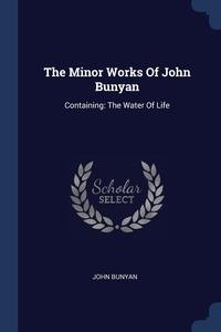 The Minor Works Of John Bunyan: Containing: The Water Of Life, John Bunyan обложка-превью