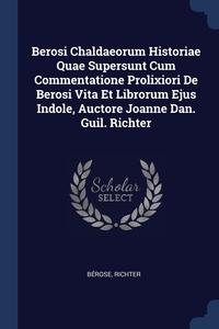 Книга под заказ: «Berosi Chaldaeorum Historiae Quae Supersunt Cum Commentatione Prolixiori De Berosi Vita Et Librorum Ejus Indole, Auctore Joanne Dan. Guil. Richter»