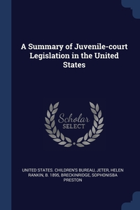 A Summary of Juvenile-court Legislation in the United States, United States. Children's Bureau, Helen Rankin Jeter, Sophonisba Preston Breckinridge обложка-превью