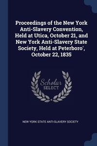 Книга под заказ: «Proceedings of the New York Anti-Slavery Convention, Held at Utica, October 21, and New York Anti-Slavery State Society, Held at Peterboro', October 22, 1835»