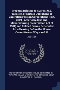 Книга под заказ: «Proposal Relating to Current U.S. Taxation of Certain Operations of Controlled Foreign Corporations (H.R. 2889--American Jobs and Manufacturing Preservation Act of 1991) and Related Issues»