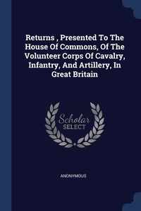Книга под заказ: «Returns , Presented To The House Of Commons, Of The Volunteer Corps Of Cavalry, Infantry, And Artillery, In Great Britain»