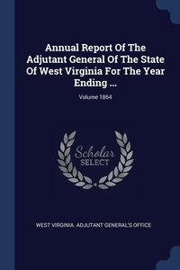 Книга под заказ: «Annual Report Of The Adjutant General Of The State Of West Virginia For The Year Ending ...; Volume 1864»