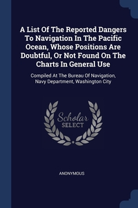 Книга под заказ: «A List Of The Reported Dangers To Navigation In The Pacific Ocean, Whose Positions Are Doubtful, Or Not Found On The Charts In General Use»