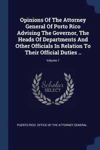 Книга под заказ: «Opinions Of The Attorney General Of Porto Rico Advising The Governor, The Heads Of Departments And Other Officials In Relation To Their Official Duties ..; Volume 1»
