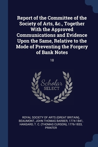 Книга под заказ: «Report of the Committee of the Society of Arts, &c., Together With the Approved Communications and Evidence Upon the Same, Relative to the Mode of Preventing the Forgery of Bank Notes»