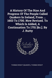 Книга под заказ: «A History Of The Rise And Progress Of The People Called Quakers In Ireland, From ... 1653 To 1700. Now Revised. To Which Is Added, A Continuation To 1751 [&c.]. By J. Rutty»