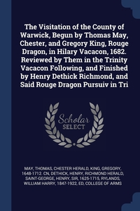 Книга под заказ: «The Visitation of the County of Warwick, Begun by Thomas May, Chester, and Gregory King, Rouge Dragon, in Hilary Vacacon, 1682. Reviewed by Them in the Trinity Vacacon Following, and Finished by Henry Dethick Richmond, and Said Rouge Dragon Pursuiv in Tri»